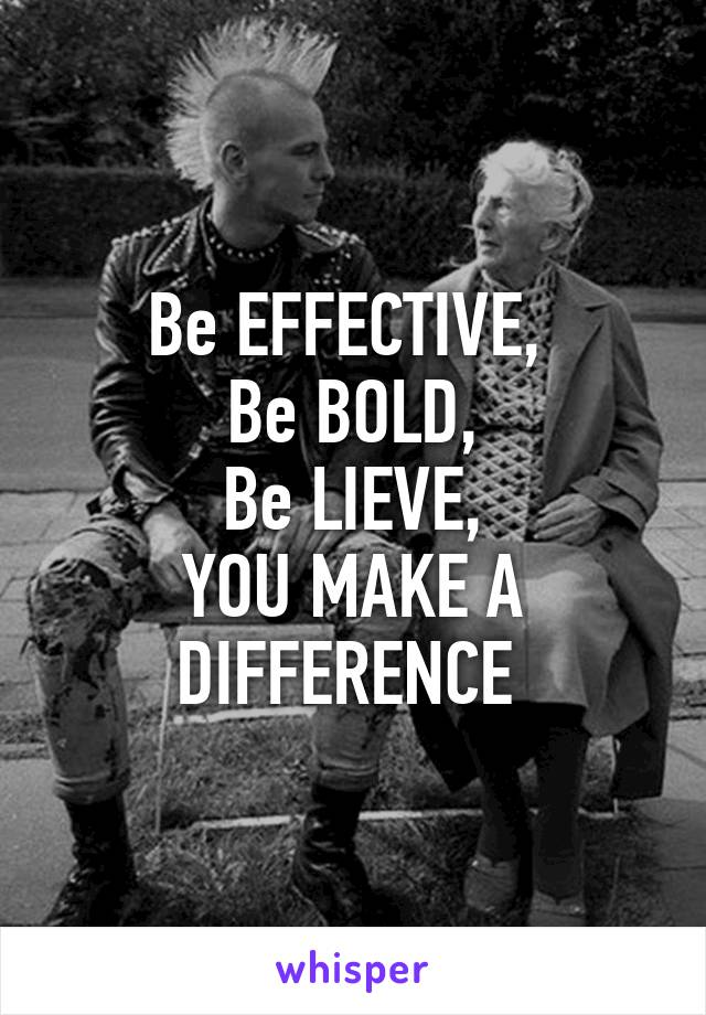 Be EFFECTIVE,  Be BOLD, Be LIEVE, YOU MAKE A DIFFERENCE