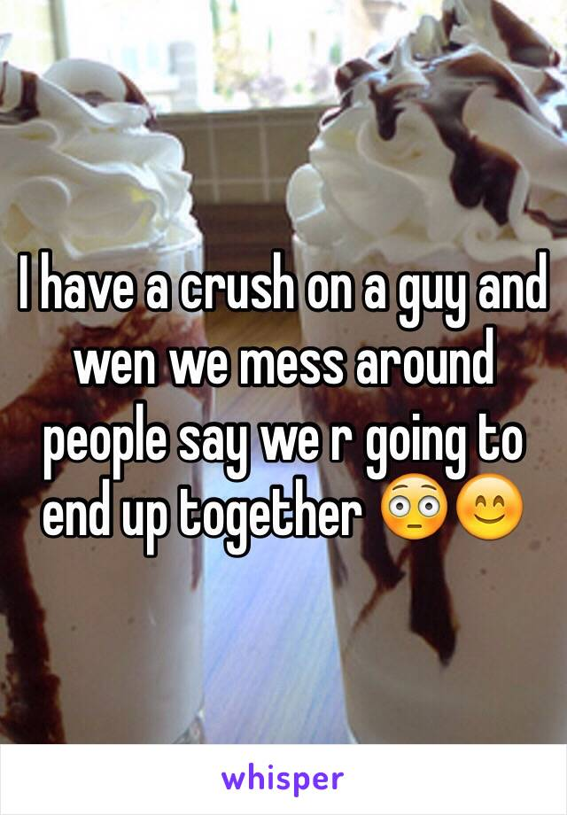 I have a crush on a guy and wen we mess around people say we r going to end up together 😳😊