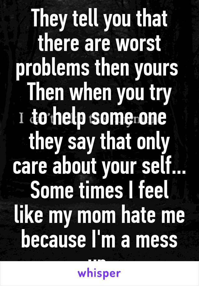 They tell you that there are worst problems then yours  Then when you try to help some one they say that only care about your self... Some times I feel like my mom hate me because I'm a mess up.