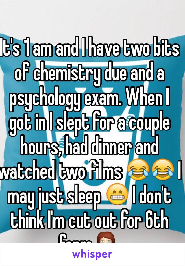 It's 1 am and I have two bits of chemistry due and a psychology exam. When I got in I slept for a couple hours, had dinner and watched two films 😂😂 I may just sleep 😁 I don't think I'm cut out for 6th form 💁