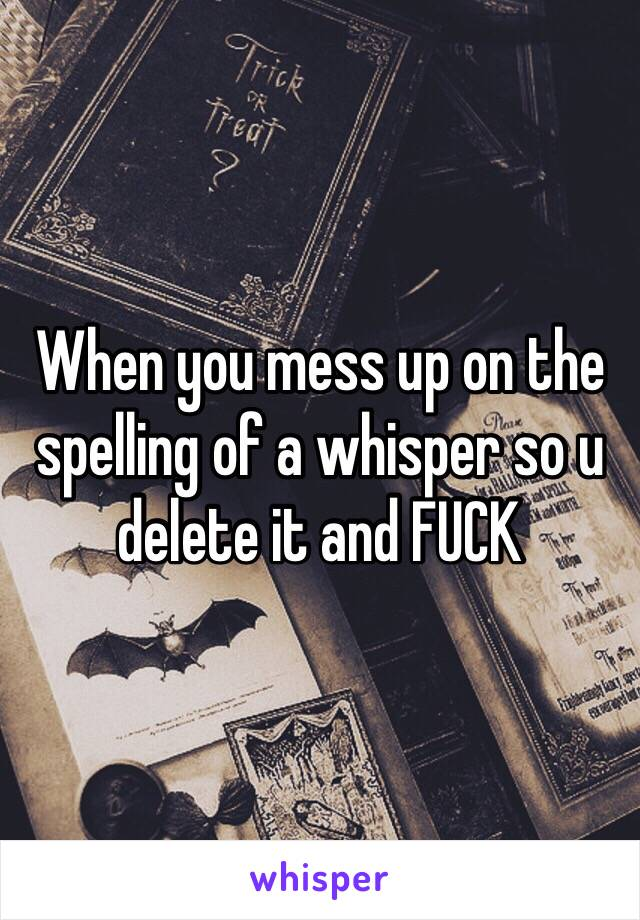 When you mess up on the spelling of a whisper so u delete it and FUCK