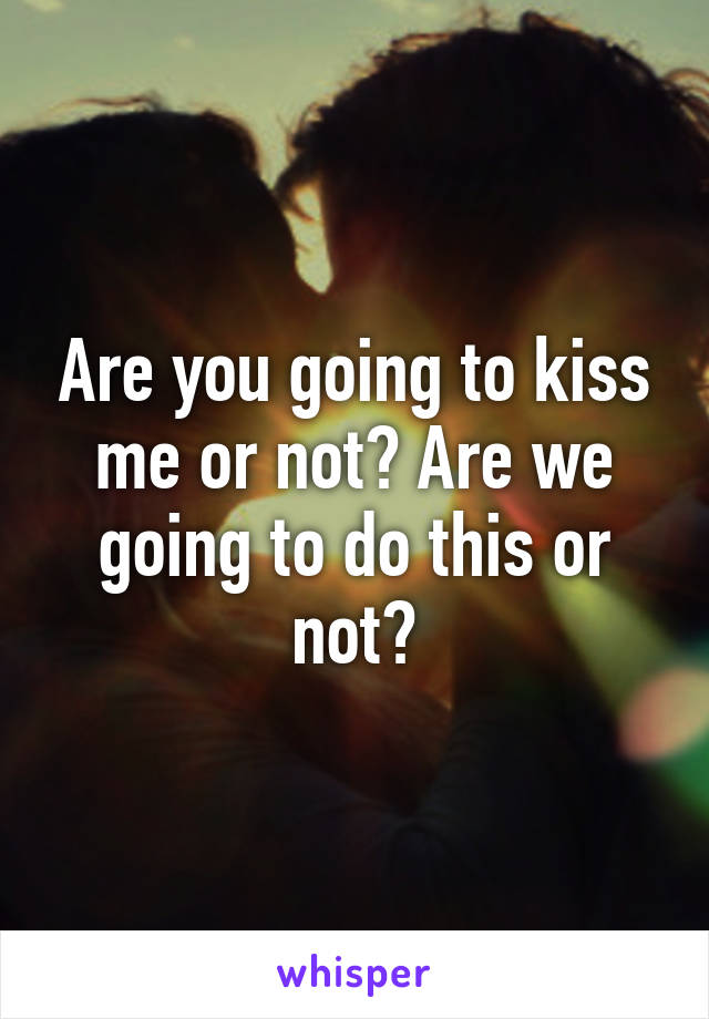Are you going to kiss me or not? Are we going to do this or not?