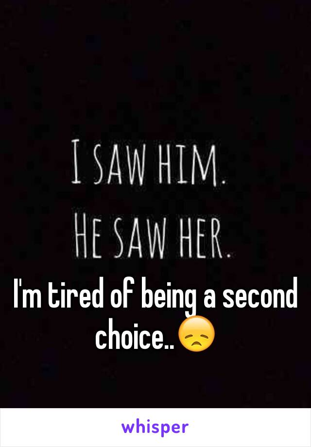 I'm tired of being a second choice..😞