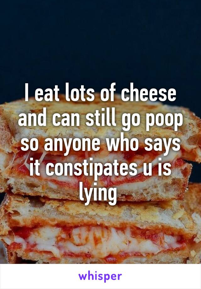 I eat lots of cheese and can still go poop so anyone who says it constipates u is lying