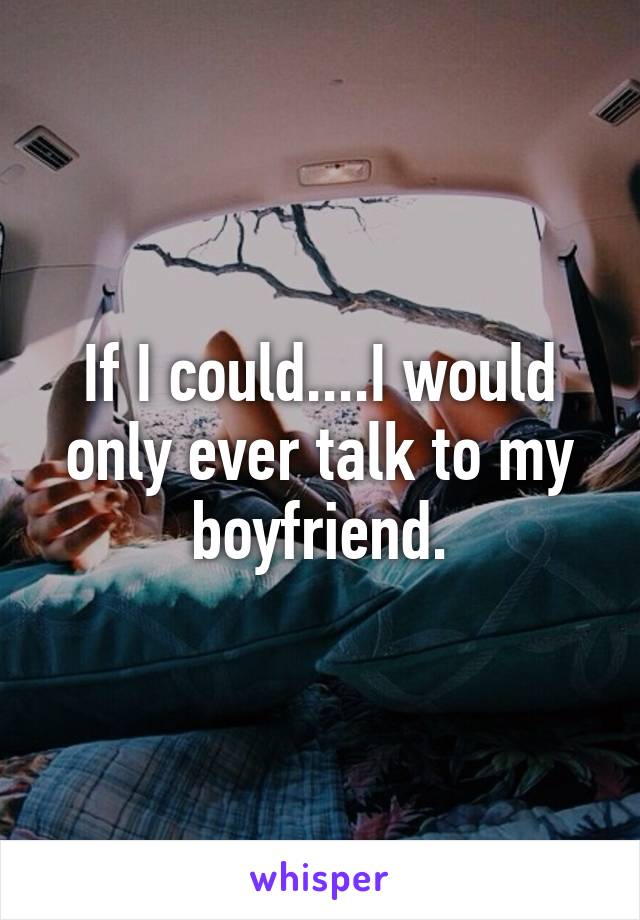If I could....I would only ever talk to my boyfriend.