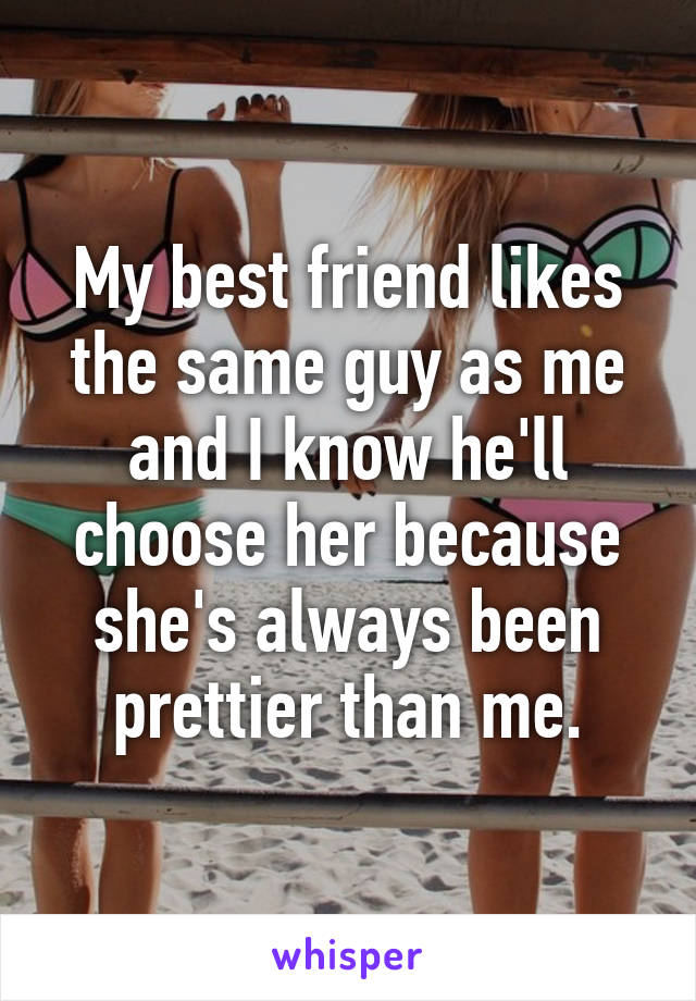 My best friend likes the same guy as me and I know he'll choose her because she's always been prettier than me.