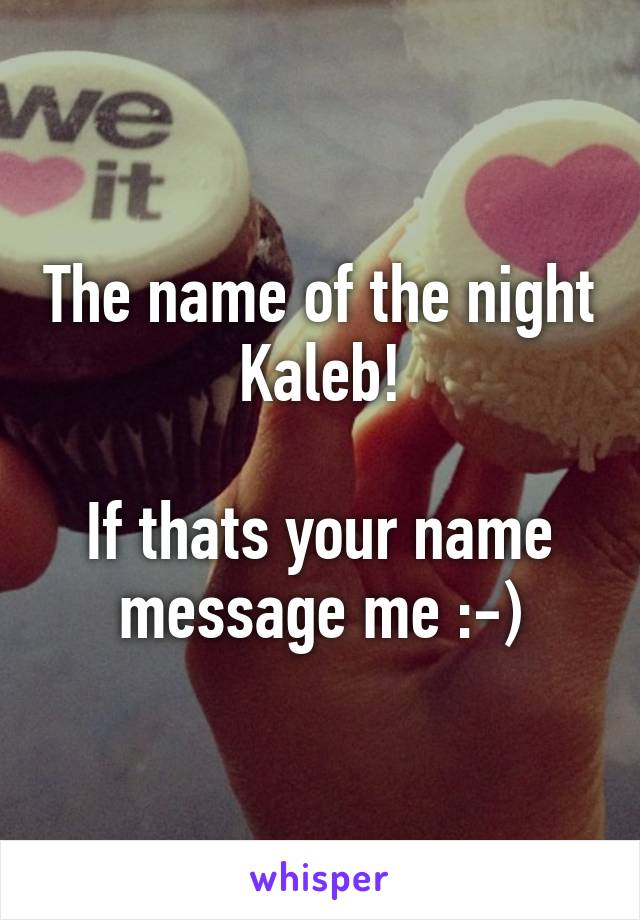 The name of the night  Kaleb!   If thats your name message me :-)