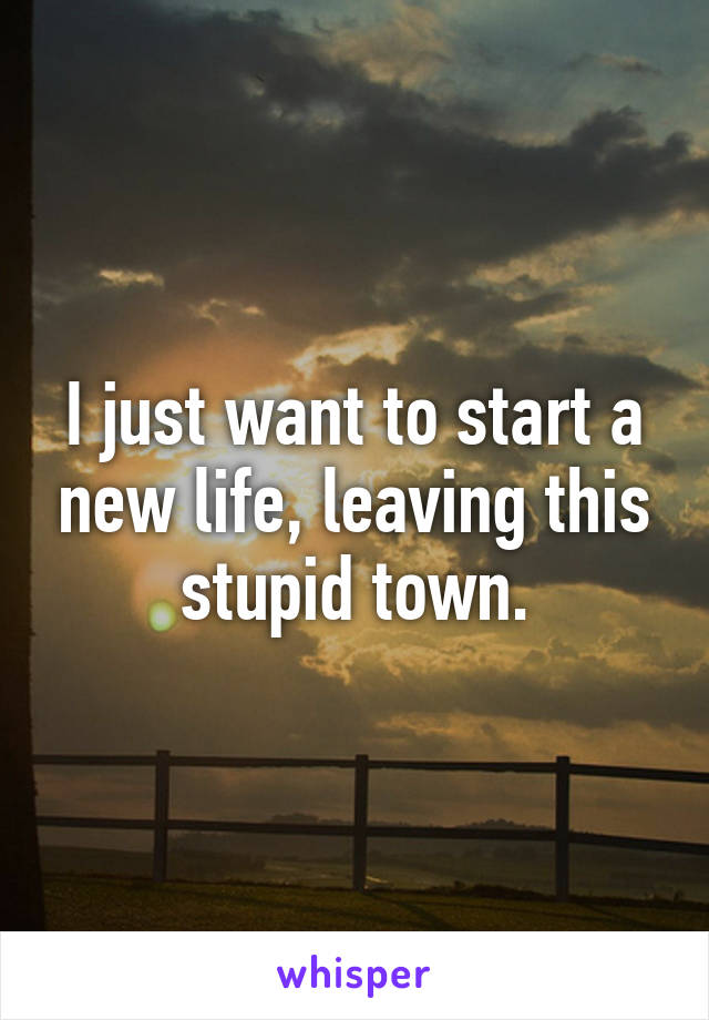 I just want to start a new life, leaving this stupid town.