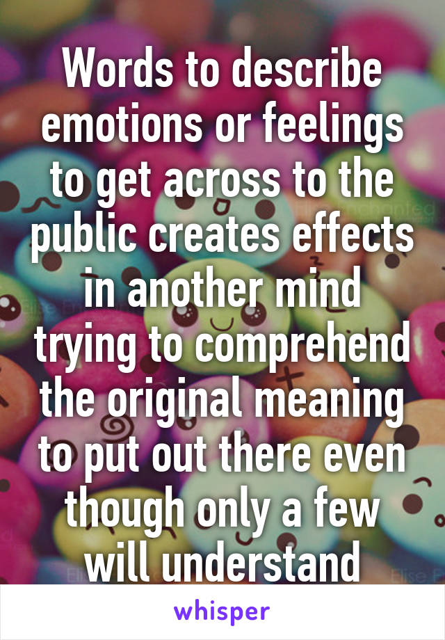 Words to describe emotions or feelings to get across to the public creates effects in another mind trying to comprehend the original meaning to put out there even though only a few will understand