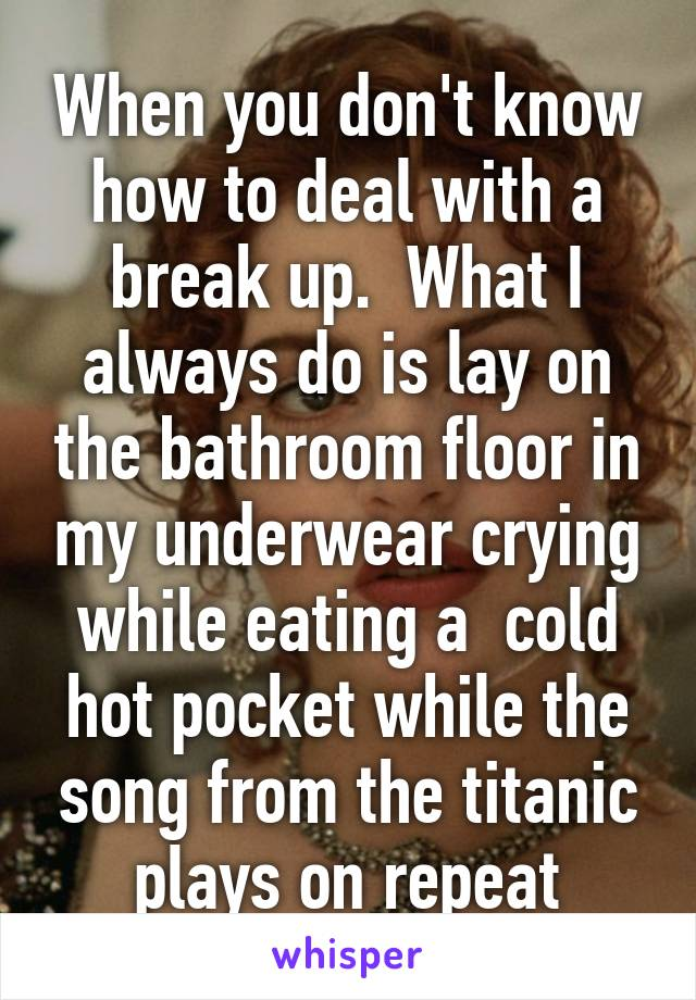 When you don't know how to deal with a break up.  What I always do is lay on the bathroom floor in my underwear crying while eating a  cold hot pocket while the song from the titanic plays on repeat