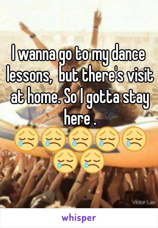 I wanna go to my dance lessons,  but there's visit at home. So I gotta stay here . 😢😢😢😢😢😢😢
