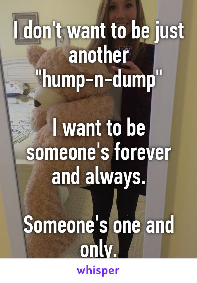 """I don't want to be just another """"hump-n-dump""""  I want to be someone's forever and always.  Someone's one and only."""