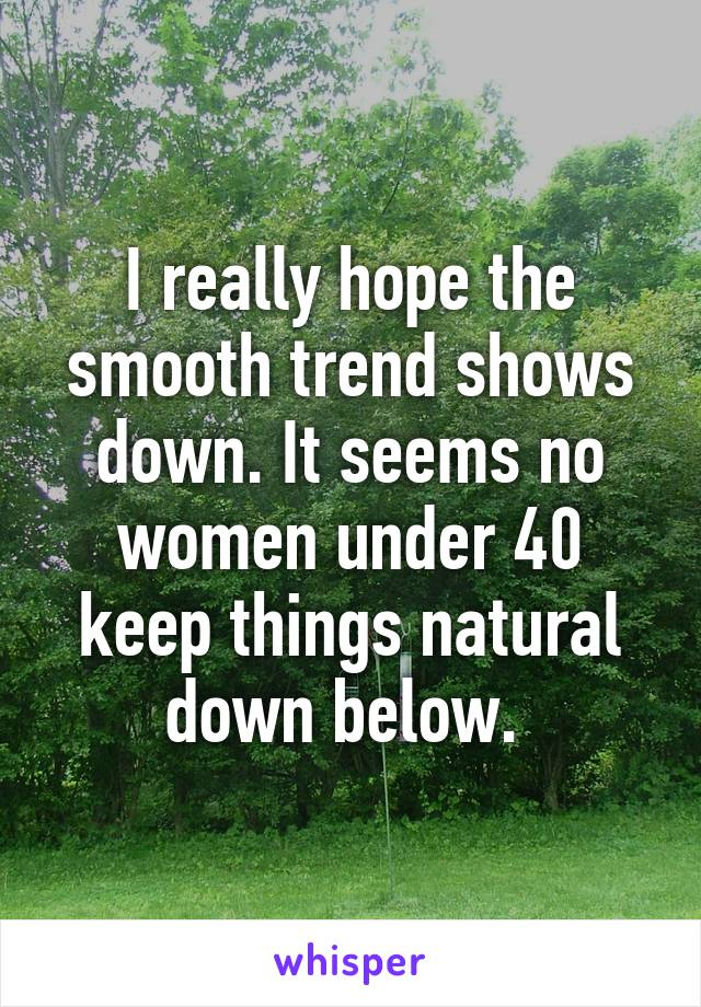 I really hope the smooth trend shows down. It seems no women under 40 keep things natural down below.