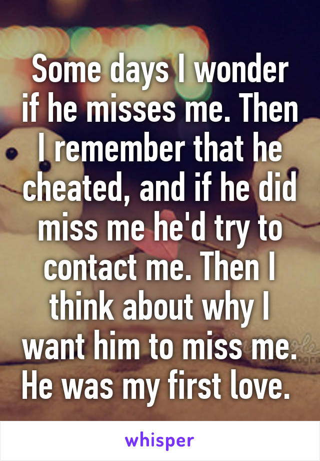 Some days I wonder if he misses me. Then I remember that he cheated, and if he did miss me he'd try to contact me. Then I think about why I want him to miss me. He was my first love.