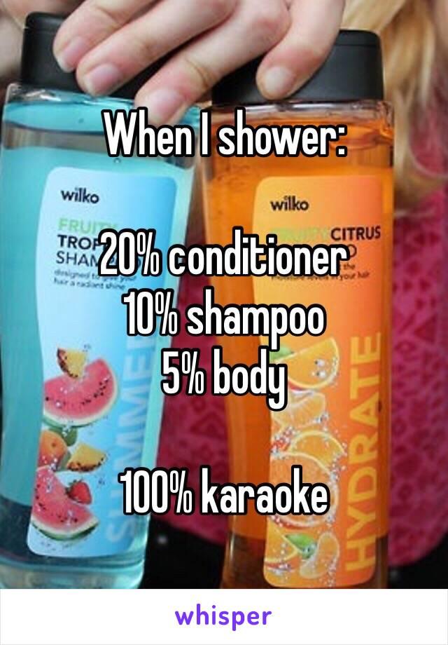 When I shower:  20% conditioner 10% shampoo 5% body  100% karaoke