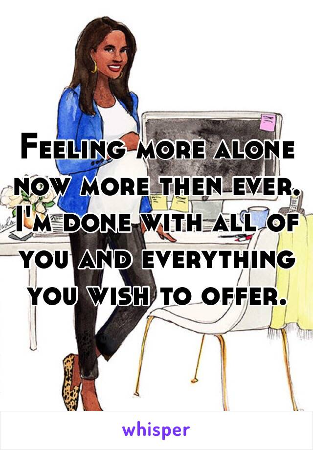 Feeling more alone now more then ever. I'm done with all of you and everything you wish to offer.