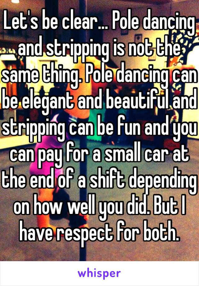 Let's be clear... Pole dancing and stripping is not the same thing. Pole dancing can be elegant and beautiful and stripping can be fun and you can pay for a small car at the end of a shift depending on how well you did. But I have respect for both.