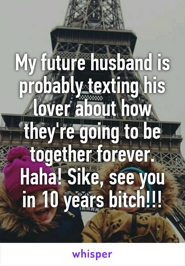 My future husband is probably texting his lover about how they're going to be together forever. Haha! Sike, see you in 10 years bitch!!!