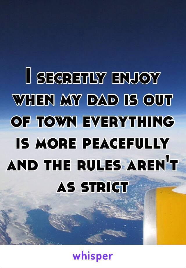 I secretly enjoy when my dad is out of town everything is more peacefully and the rules aren't as strict