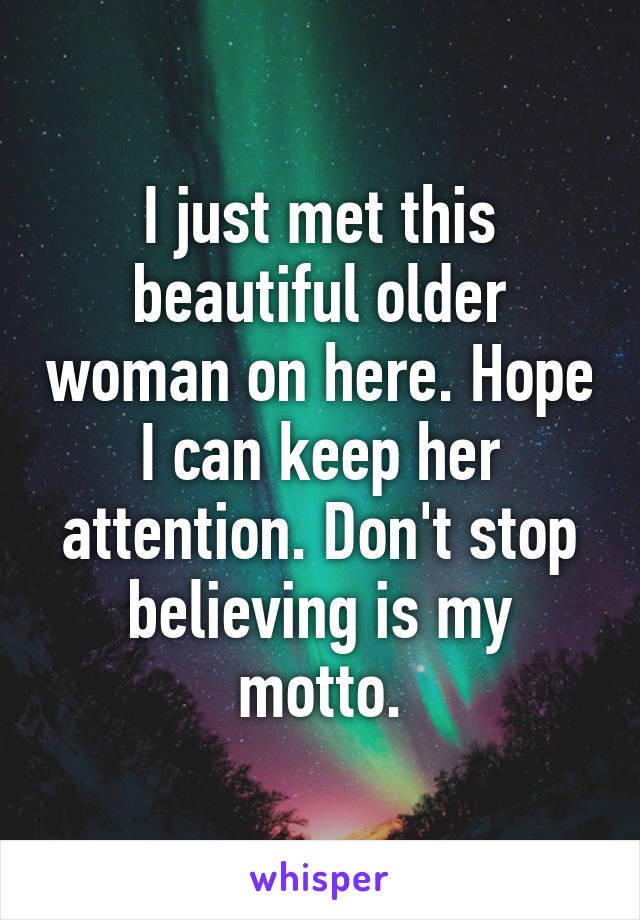 I just met this beautiful older woman on here. Hope I can keep her attention. Don't stop believing is my motto.