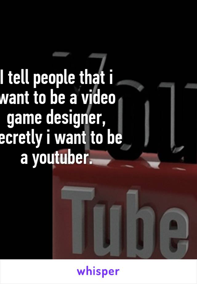 I tell people that i want to be a video game designer, secretly i want to be a youtuber.