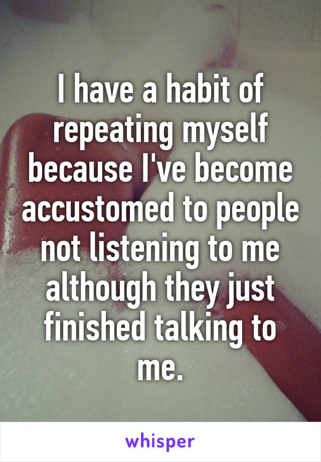 I have a habit of repeating myself because I've become accustomed to people not listening to me although they just finished talking to me.