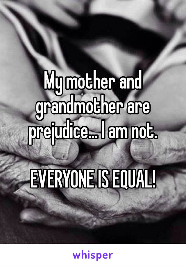 My mother and grandmother are prejudice... I am not.  EVERYONE IS EQUAL!