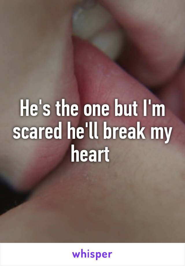 He's the one but I'm scared he'll break my heart