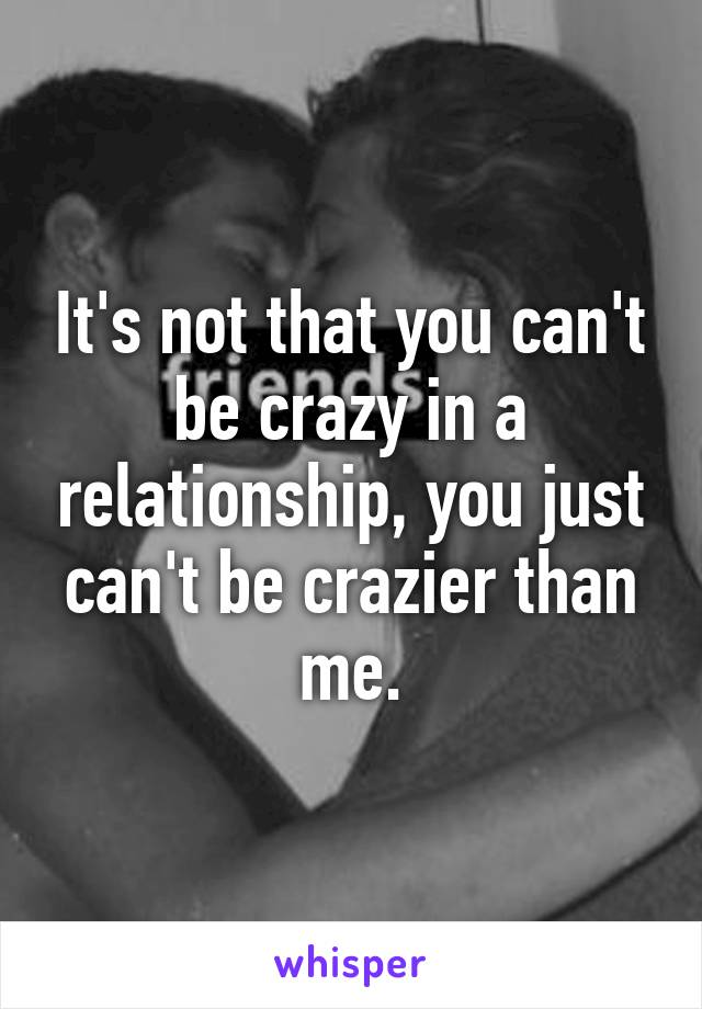 It's not that you can't be crazy in a relationship, you just can't be crazier than me.