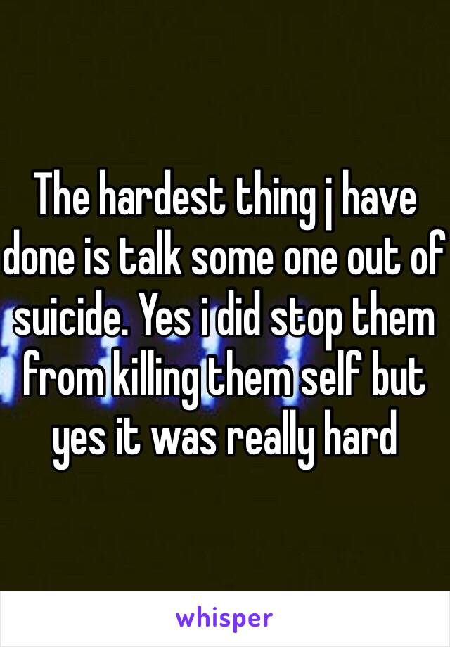 The hardest thing j have done is talk some one out of suicide. Yes i did stop them from killing them self but yes it was really hard