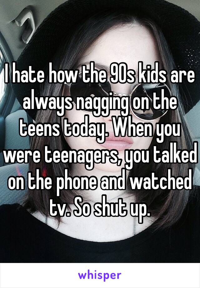 I hate how the 90s kids are always nagging on the teens today. When you were teenagers, you talked on the phone and watched tv. So shut up.