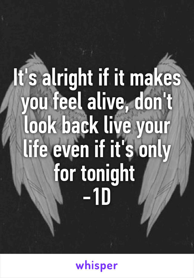 It's alright if it makes you feel alive, don't look back live your life even if it's only for tonight  -1D