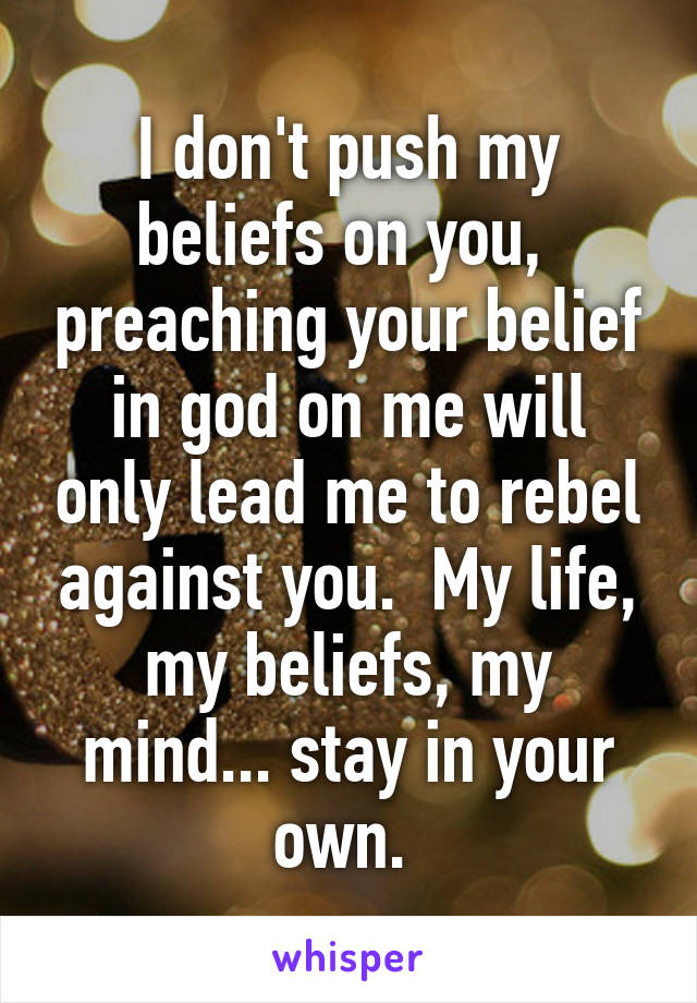 I don't push my beliefs on you,  preaching your belief in god on me will only lead me to rebel against you.  My life, my beliefs, my mind... stay in your own.