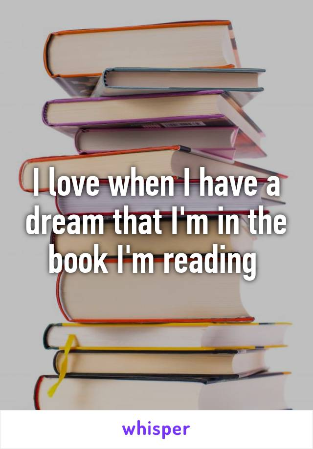 I love when I have a dream that I'm in the book I'm reading