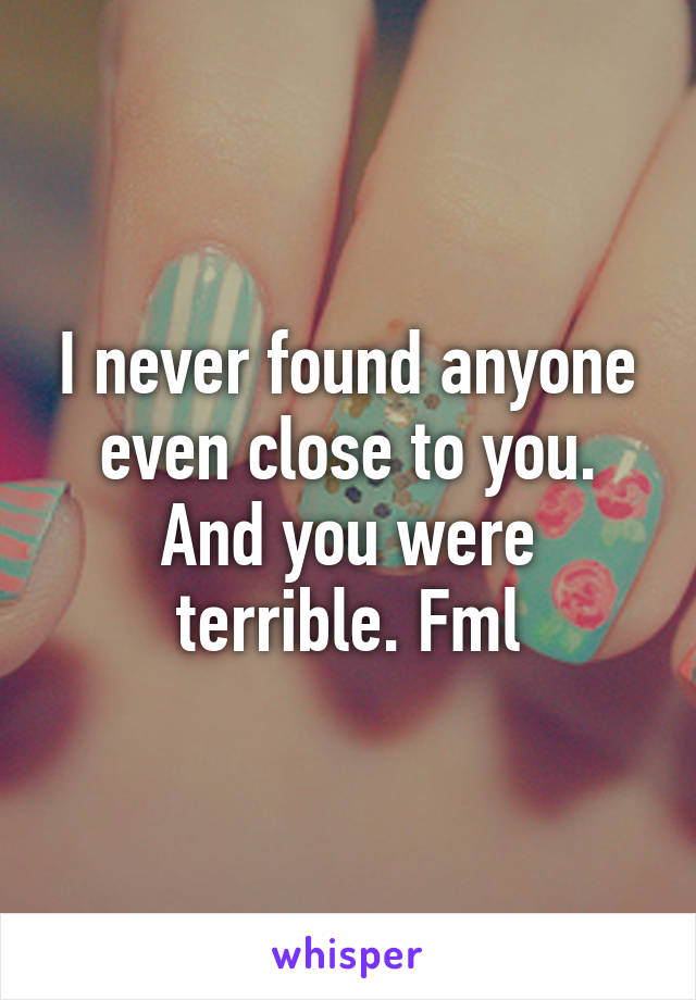 I never found anyone even close to you. And you were terrible. Fml
