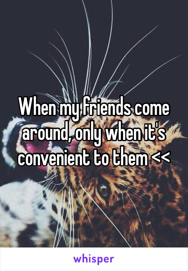 When my friends come around, only when it's convenient to them <<