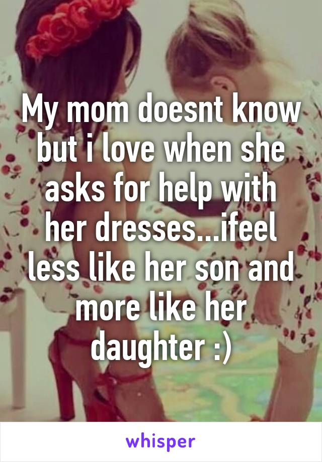 My mom doesnt know but i love when she asks for help with her dresses...ifeel less like her son and more like her daughter :)