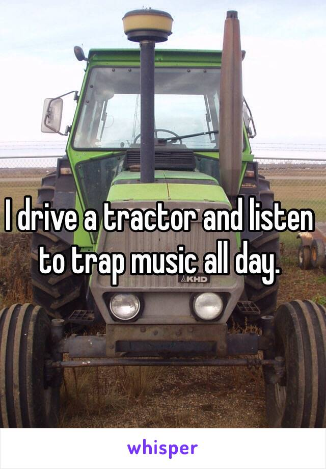 I drive a tractor and listen to trap music all day.
