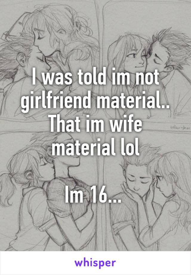 I was told im not girlfriend material.. That im wife material lol  Im 16...