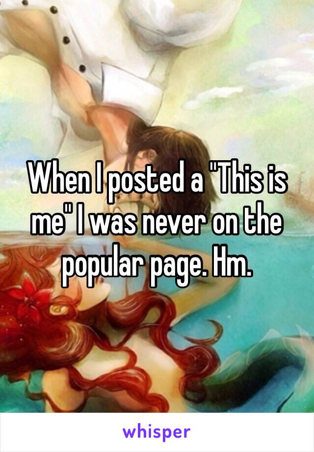 """When I posted a """"This is me"""" I was never on the popular page. Hm."""