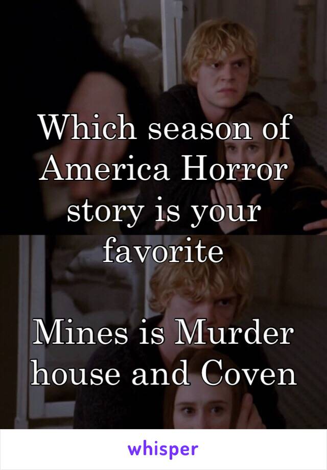 Which season of America Horror story is your favorite   Mines is Murder house and Coven