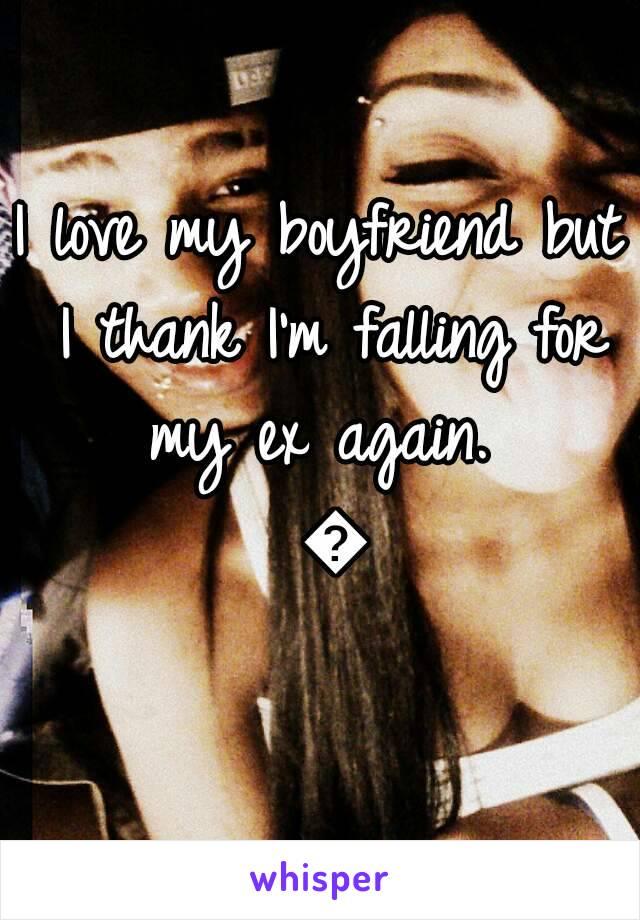 I love my boyfriend but I thank I'm falling for my ex again.  💔