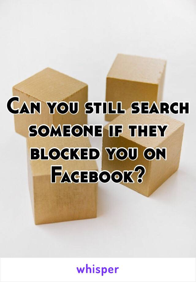 Can you still search someone if they blocked you on Facebook?