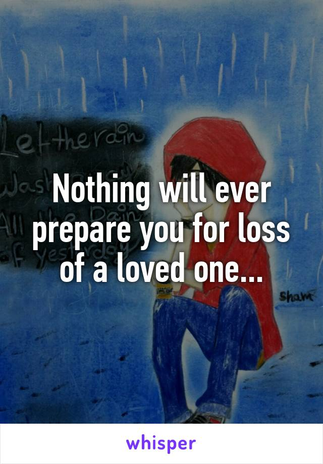 Nothing will ever prepare you for loss of a loved one...
