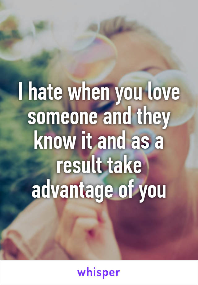 I hate when you love someone and they know it and as a result take advantage of you
