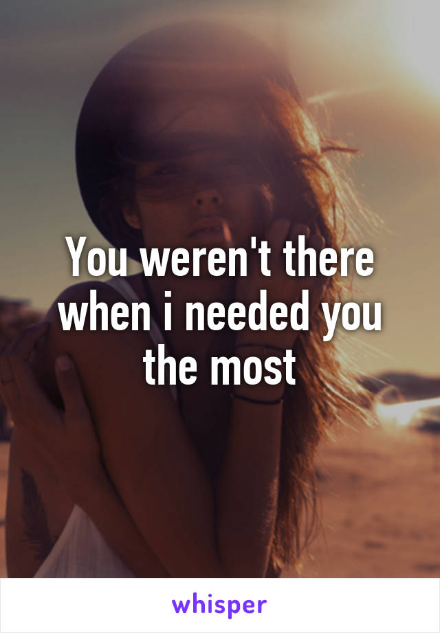 You weren't there when i needed you the most