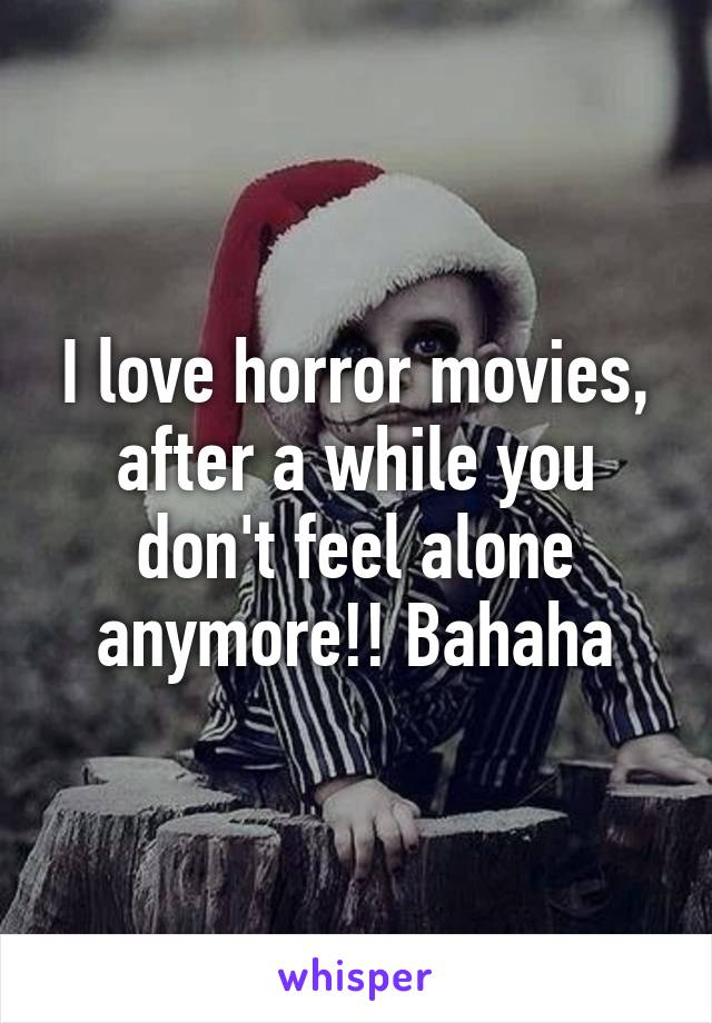 I love horror movies, after a while you don't feel alone anymore!! Bahaha