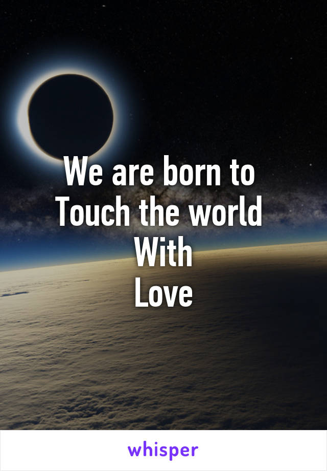 We are born to  Touch the world  With Love