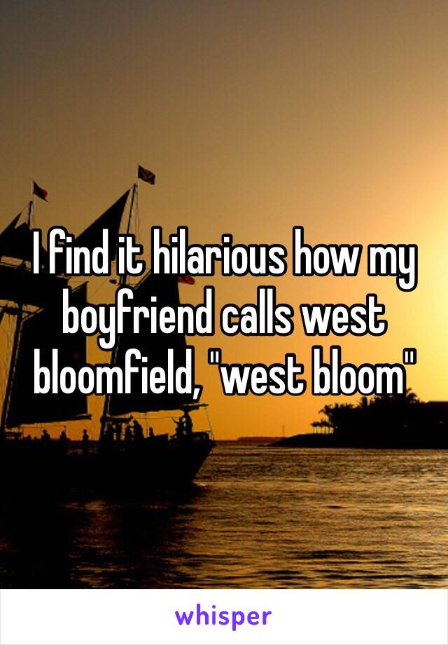 "I find it hilarious how my boyfriend calls west bloomfield, ""west bloom"""