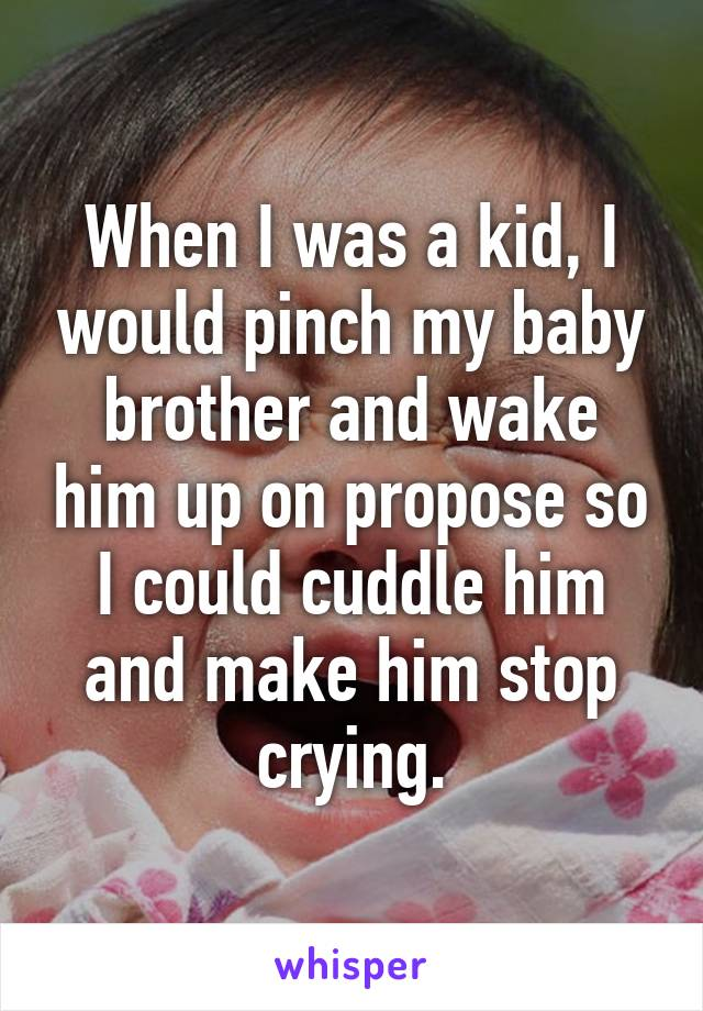 When I was a kid, I would pinch my baby brother and wake him up on propose so I could cuddle him and make him stop crying.